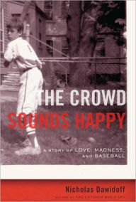 The Crowd Sounds Happy: A Story of Love, Madness, and Baseball - Nicholas Dawidoff