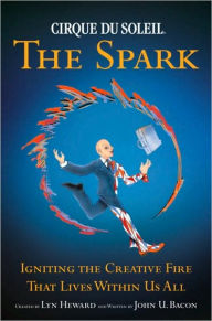 Cirque du Soleil, the Spark: Igniting the Creative Fire That Lives Within Us All - John U. Bacon