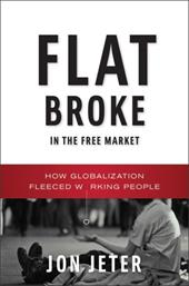 Flat Broke in the Free Market: How Globalization Fleeced Working People - Jeter, Jon