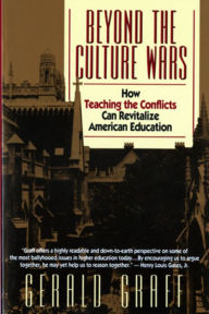 Beyond the Culture Wars: How Teaching the Conflicts Can Revitalize American Education - Gerald Graff