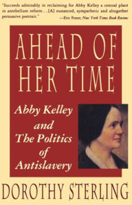 Ahead of Her Time: Abby Kelley and the Politics of Antislavery - Dorothy Sterling