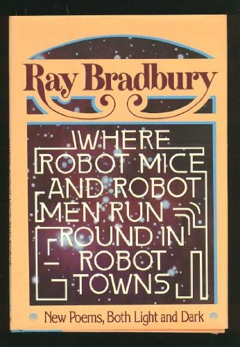 Where Robot Mice and Robot Men Run Round in Robot Towns: New Poems, Both Light and Dark