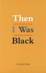 Then I Was Black: South African Political Identities in Transition - Courtney Jung