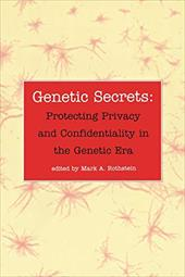 Genetic Secrets: Protecting Privacy and Confidentiality in the Genetic Era - Rothstein, Mark A.