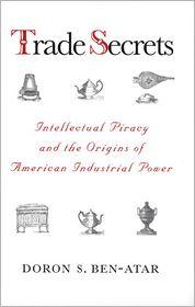 Trade Secrets: Intellectual Piracy and the Origins of American Industrial Power - Doron S. Ben-Atar