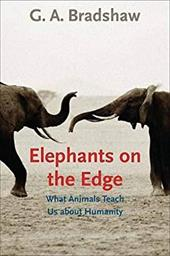 Elephants on the Edge: What Animals Teach Us about Humanity - Bradshaw, G. A.