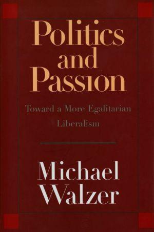 Politics and Passion: Toward a More Egalitarian Liberalism - Michael Walzer