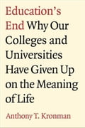 Education's End: Why Our Colleges and Universities Have Given Up on the Meaning of Life - Anthony T. Kronman