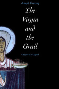 The Virgin and the Grail: Origins of a Legend - Joseph Goering