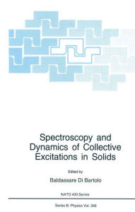 Spectroscopy and Dynamics of Collective Excitations in Solids: Proceedings of a NATO ASI and an International School of Atomic and Molecular Spectroscopy Workshop on Spectroscopy and Dynamics of Collective Excitation in Solids Held in Erice, Italy, J - Baldassare Di Bartolo