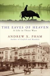 The Eaves of Heaven: A Life in Three Wars - Pham, Andrew X.