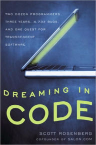 Dreaming in Code: Two Dozen Programmers, Three Years, 4,732 Bugs, and One Quest for Transcendent Software - Scott Rosenberg