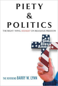 Piety & Politics: The Right-Wing Assault on Religious Freedom - Barry W. Lynn