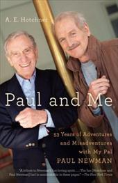 Paul and Me: Fifty-Three Years of Adventures and Misadventures with My Pal Paul Newman - Hotchner, A. E.