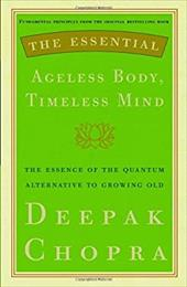 The Essential Ageless Body, Timeless Mind: The Essence of the Quantum Alternative to Growing Old - Chopra, Deepak
