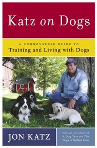 Katz On Dogs: A Commonsense Guide To Training And Living With Dogs - Jon Katz