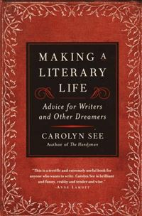 Making A Literary Life: Advice For Writers And Other Dreamers - Carolyn See