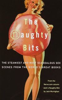 The Naughty Bits: The Steamiest And Most Scandalous Sex Scenes From The World's Great Books - Jack Murnighan