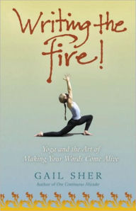 Writing the Fire!: Yoga and the Art of Making Your Words Come Alive - Gail Sher