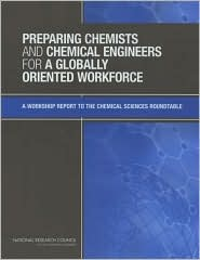 Preparing Chemists and Chemical Engineers for a Globally Oriented Workforce: A Workshop Report to the Chemical Sciences Roundtable - Donald M. Burland, Michael P. Doyle, National Research Council, Tina M. Masciangioli, Michael E. Rogers, Chemical Sciences Round