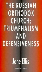 The Russian Orthodox Church: Triumphalism and Defensiveness - Jane Ellis
