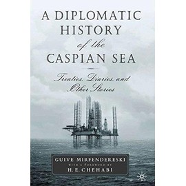 A Diplomatic History of the Caspian Sea: Treaties, Diaries and Other Stories - G. Mirfendereski