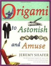 """Origami to Astonish and Amuse: Over 400 Original Models, Including Such """"Classics"""" as the Chocolate-Covered Ant, the Tra - Shafer, Jeremy"""