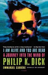I Am Alive and You Are Dead: A Journey Into the Mind of Philip K. Dick - Carrere, Emmanuel / Bent, Timothy