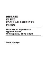Disease in the Popular American Press: The Case of Diphtheria, Typhoid Fever, and Syphilis, 1870-1920 - Terra Ziporyn