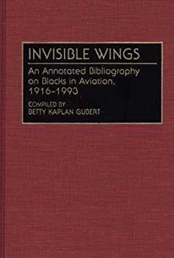 Invisible Wings: An Annotated Bibliography on Blacks in Aviation, 1916-1993 - Gubert, Betty K. / Gubert, Betty Kaplan