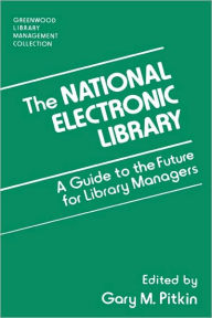 The National Electronic Library: A Guide to the Future for Library Managers - Gary M. Pitkin