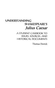 Understanding Shakespeare's Julius Caesar: A Student Casebook to Issues, Sources, and Historical Documents Thomas Derrick Author