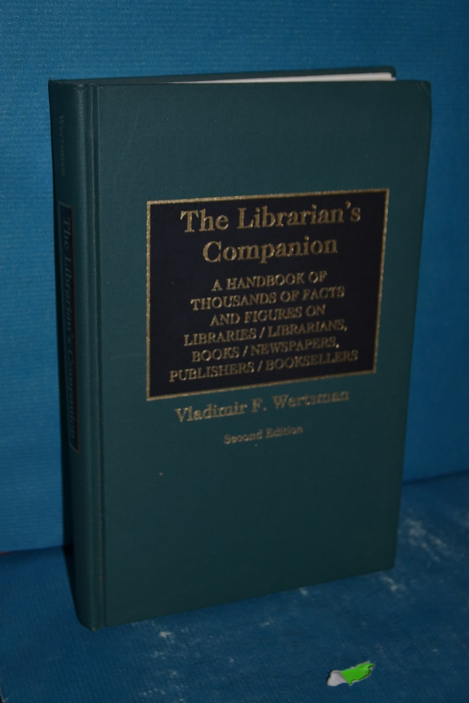 The Librarian's Companion: A Handbook of Thousands of Facts and Figures on Libraries / Librarians, Books / Newspapers, Publishers / Booksellers S - Wertsman, Vladimir F.