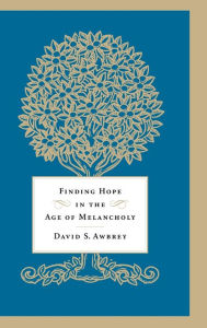 Finding Hope in the Age of Melancholy David S. Awbrey Author