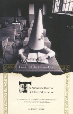 Don't Tell the Grown-Ups: The Subversive Power of Children's Literature - Lurie, Alison
