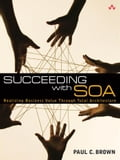 Succeeding with SOA: Realizing Business Value Through Total Architecture - Brown, Paul C.