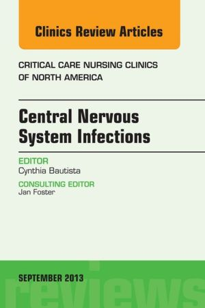 Central Nervous System Infections, An Issue of Critical Care Nursing Clinics, - Cynthia Bautista