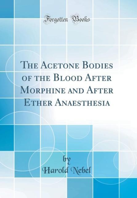 The Acetone Bodies of the Blood After Morphine and After Ether Anaesthesia (Classic Reprint) als Buch von Harold Nebel - Harold Nebel
