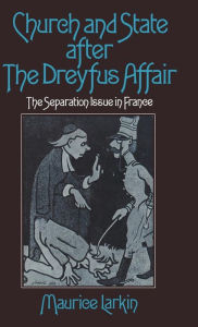 Church and State after the Dreyfus Affair: The Separation Issue in France - Maurice Larkin