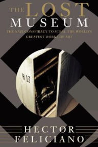 The Lost Museum: The Nazi Conspiracy To Steal The World's Greatest Works Of Art Hector Feliciano Author