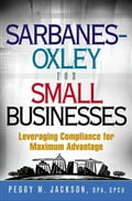 Sarbanes-Oxley for Small Businesses: Leveraging Compliance for Maximum Advantage - Peggy M. Jackson