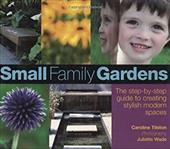 Small Family Gardens: The Step-By-Step Guide to Creating Stylish Modern Spaces - Tilston, Caroline / Wade, Juliette