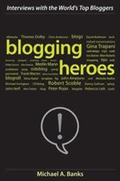 Blogging Heroes: Interviews with 30 of the World's Top Bloggers - Banks, Michael A.