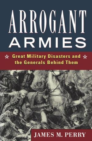 Arrogant Armies: Great Military Disasters and the Generals Behind Them - James M. Perry