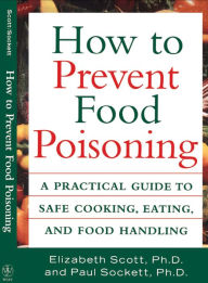 How to Prevent Food Poisoning: A Practical Guide to Safe Cooking, Eating, and Food Handling - Elizabeth Scott