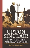 Upton Sinclair and the Other American Century - Kevin Mattson