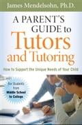 A Parent's Guide to Tutors and Tutoring - James Mendelsohn Ph.D.