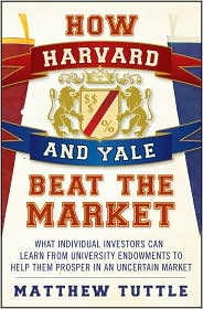 How Harvard and Yale Beat the Market: What Individual Investors Can Learn from University Endowments to Help Them Prosper in an Uncertain Market