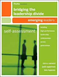 Bridging the Leadership Divide: Building High-Performance Leadership Relationships Across Generations Self-Assessment: Emerging Leaders - Ron A. Carucci