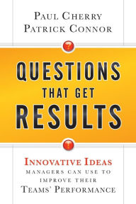 Questions That Get Results: Innovative Ideas Managers Can Use to Improve Their Teams' Performance Paul Cherry Author